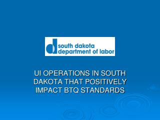 UI OPERATIONS IN SOUTH DAKOTA THAT POSITIVELY IMPACT BTQ STANDARDS