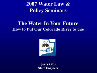 2007 Water Law & Policy Seminars The Water In Your Future How to Put Our Colorado River to Use