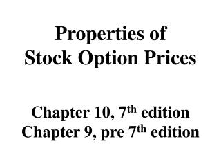 Properties of Stock Option Prices Chapter 10, 7 th  edition Chapter 9, pre 7 th  edition