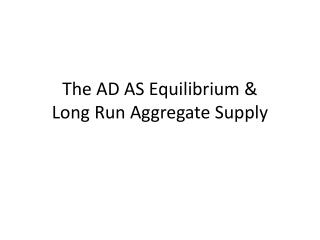 The AD AS Equilibrium & Long Run Aggregate Supply