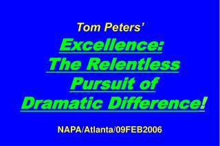 Tom Peters' Excellence: The Relentless Pursuit of Dramatic Difference ! NAPA/Atlanta/09FEB2006