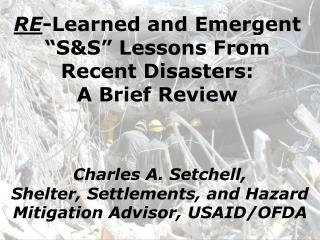 "RE -Learned and Emergent ""S&S"" Lessons From Recent Disasters: A Brief Review"