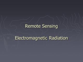 Remote Sensing Electromagnetic Radiation