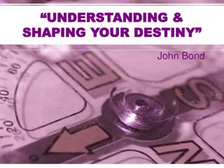 """UNDERSTANDING & SHAPING YOUR DESTINY"""