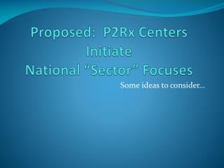 "Proposed:  P2Rx Centers Initiate National ""Sector"" Focuses"