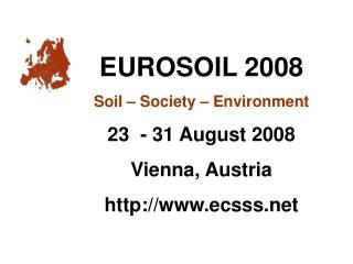 EUROSOIL 2008 Soil – Society – Environment 23  - 31 August 2008 Vienna, Austria