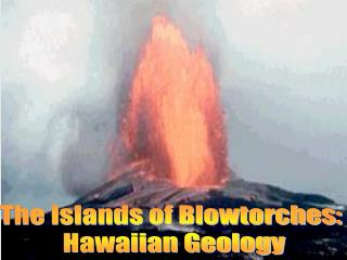 The Islands of Blowtorches:  Hawaiian Geology