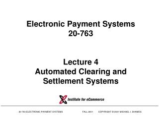 Electronic Payment Systems 20-763 Lecture 4 Automated Clearing and Settlement Systems