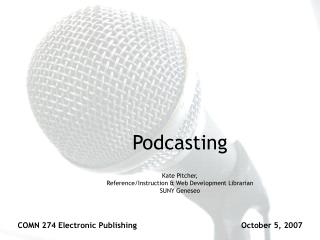 Podcasting Kate Pitcher, Reference/Instruction & Web Development Librarian SUNY Geneseo