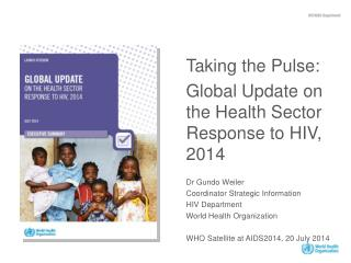 Taking the Pulse: Global Update on the Health Sector Response to HIV, 2014 Dr Gundo Weiler