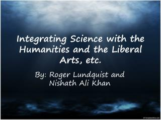 Integrating Science with the Humanities and the Liberal Arts, etc.