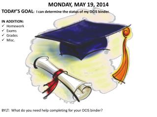 MONDAY, MAY 19, 2014 TODAY'S GOAL : I can determine the status of my OCIS binder. IN ADDITION: