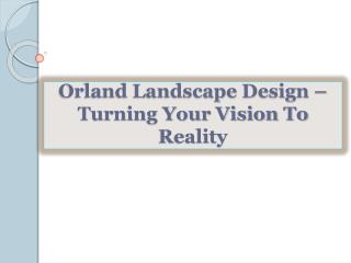 Orland Landscape Design –Turning Your Vision To Reality