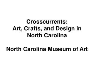 Crosscurrents:  Art, Crafts, and Design in North Carolina  North Carolina Museum of Art