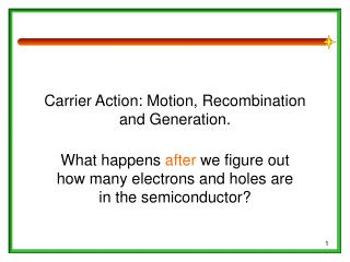 Carrier Action: Motion, Recombination and Generation.