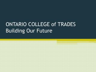 ONTARIO COLLEGE of TRADES Building Our Future