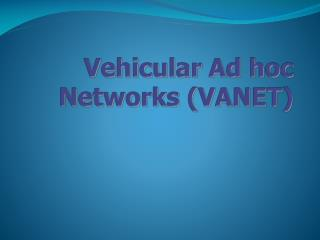 Vehicular Ad hoc Networks (VANET)