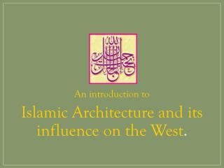 An introduction to Islamic Architecture and its  influence on the West .