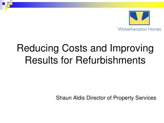 Reducing Costs and Improving Results for Refurbishments Shaun Aldis Director of Property Services