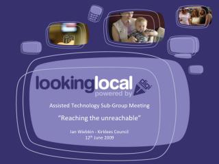 "Assisted Technology Sub-Group Meeting ""Reaching the unreachable"" Ian Wiebkin - Kirklees Council"