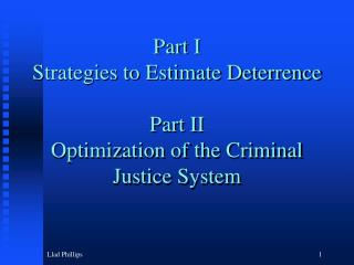 Part I Strategies to Estimate Deterrence Part II Optimization of the Criminal Justice System