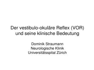 Der vestibulo-okuläre Reflex (VOR) und seine klinische Bedeutung Dominik Straumann Neurologische Klinik Universitätssp