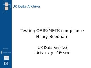Testing OAIS/METS compliance Hilary Beedham UK Data Archive University of Essex
