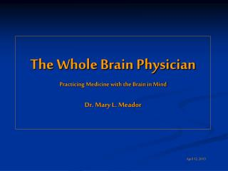 The Whole Brain Physician Practicing Medicine with the Brain in Mind Dr. Mary L. Meador