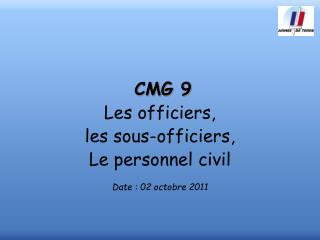 CMG 9 Les officiers,  les sous-officiers, Le personnel civil Date : 02 octobre 2011