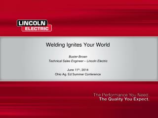 Welding Ignites Your World Buster Brown Technical Sales Engineer – Lincoln Electric