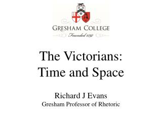 The Victorians: Time and Space Richard J Evans Gresham Professor of Rhetoric