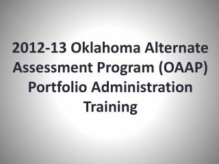 2012-13 Oklahoma Alternate Assessment Program  (OAAP) Portfolio Administration Training