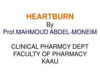HEARTBURN By Prof.MAHMOUD ABDEL-MONEIM CLINICAL PHARMCY DEPT FACULTY OF PHARMACY KAAU
