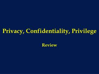 Privacy, Confidentiality, Privilege
