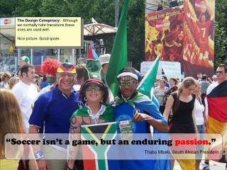 """""""Soccer isn't a game, but an enduring passion ."""" Thabo Mbeki, South African President"""
