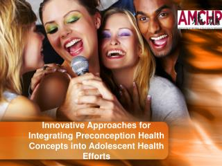 Innovative Approaches for Integrating Preconception Health Concepts into Adolescent Health Efforts