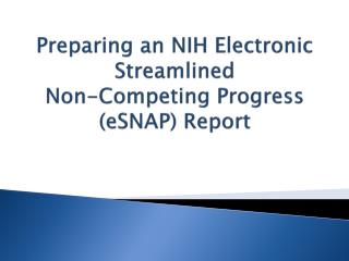 Preparing an NIH Electronic Streamlined  Non-Competing Progress  ( eSNAP ) Report