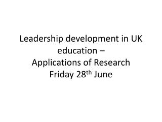 Leadership development in UK  education –  Applications of Research Friday 28 th  June
