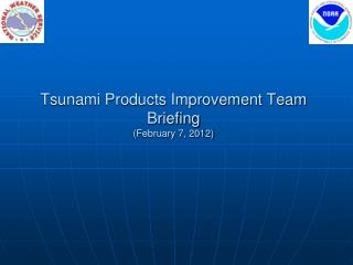 Tsunami Products Improvement Team Briefing (February 7, 2012)