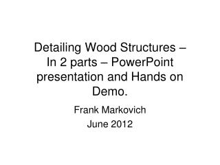 Detailing Wood Structures – In 2 parts – PowerPoint presentation and Hands on Demo.