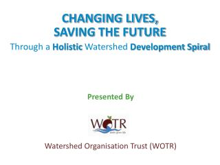 CHANGING LIVES, SAVING THE FUTURE Through a  Holistic  Watershed  Development Spiral