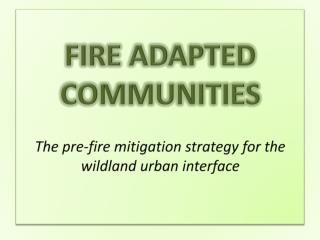 FIRE  ADAPTED COMMUNITIES The  pre-fire mitigation strategy for the wildland urban interface