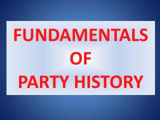 FUNDAMENTALS OF  PARTY  HISTORY