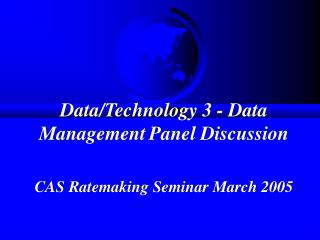 Data/Technology 3 - Data Management Panel Discussion CAS Ratemaking Seminar March 2005