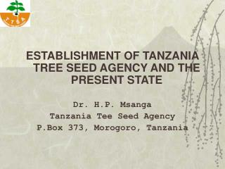 ESTABLISHMENT OF TANZANIA TREE SEED AGENCY AND THE PRESENT STATE Dr. H.P. Msanga