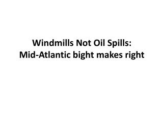 Windmills Not Oil Spills: Mid-Atlantic bight makes right