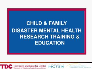 CHILD & FAMILY DISASTER MENTAL HEALTH RESEARCH TRAINING & EDUCATION
