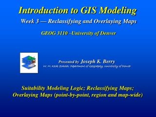 Introduction to GIS Modeling Week 3 — Reclassifying and Overlaying Maps  GEOG 3110 –University of Denver