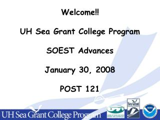 Welcome!! UH Sea Grant College Program SOEST Advances January 30, 2008 POST 121