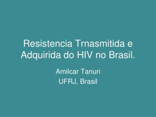 Resistencia Trnasmitida e Adquirida do HIV no Brasil.